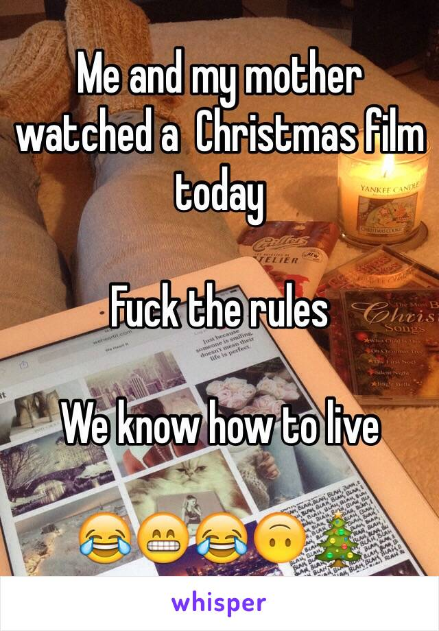 Me and my mother watched a  Christmas film today  Fuck the rules  We know how to live  😂😁😂🙃🎄