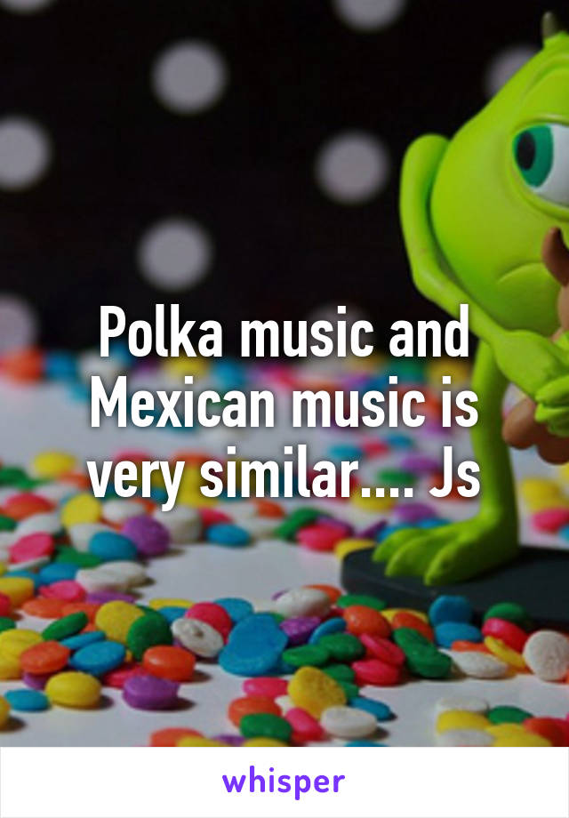 Polka music and Mexican music is very similar.... Js