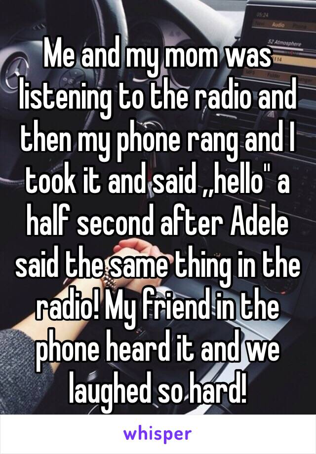 """Me and my mom was listening to the radio and then my phone rang and I took it and said ,,hello"""" a half second after Adele said the same thing in the radio! My friend in the phone heard it and we laughed so hard!"""