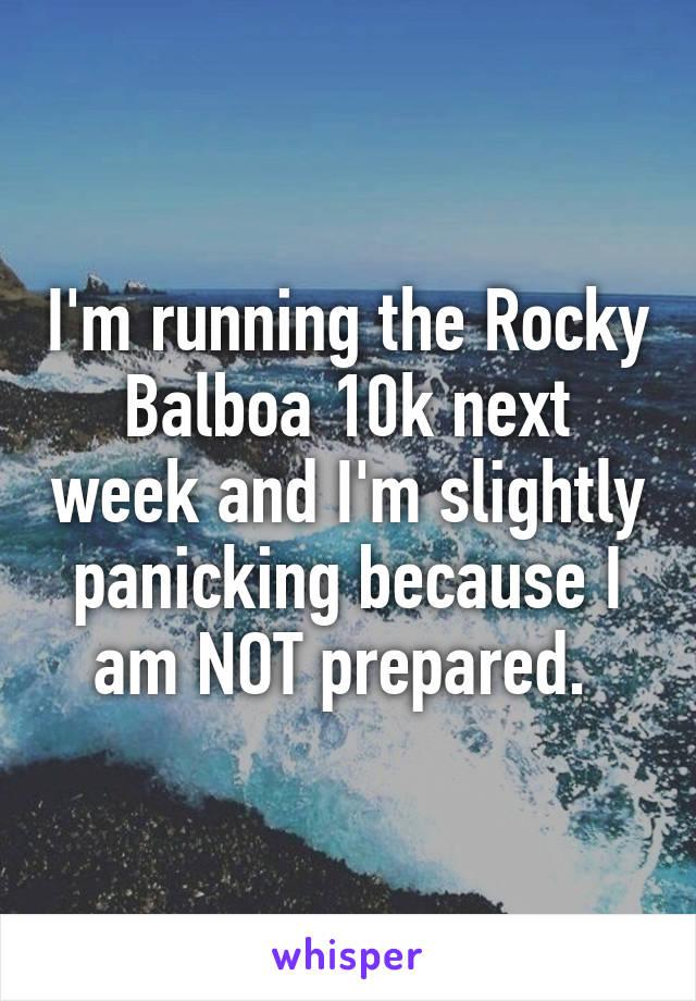 I'm running the Rocky Balboa 10k next week and I'm slightly panicking because I am NOT prepared.