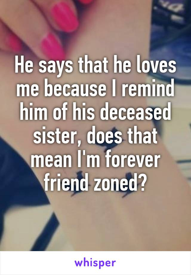 He says that he loves me because I remind him of his deceased sister, does that mean I'm forever friend zoned?