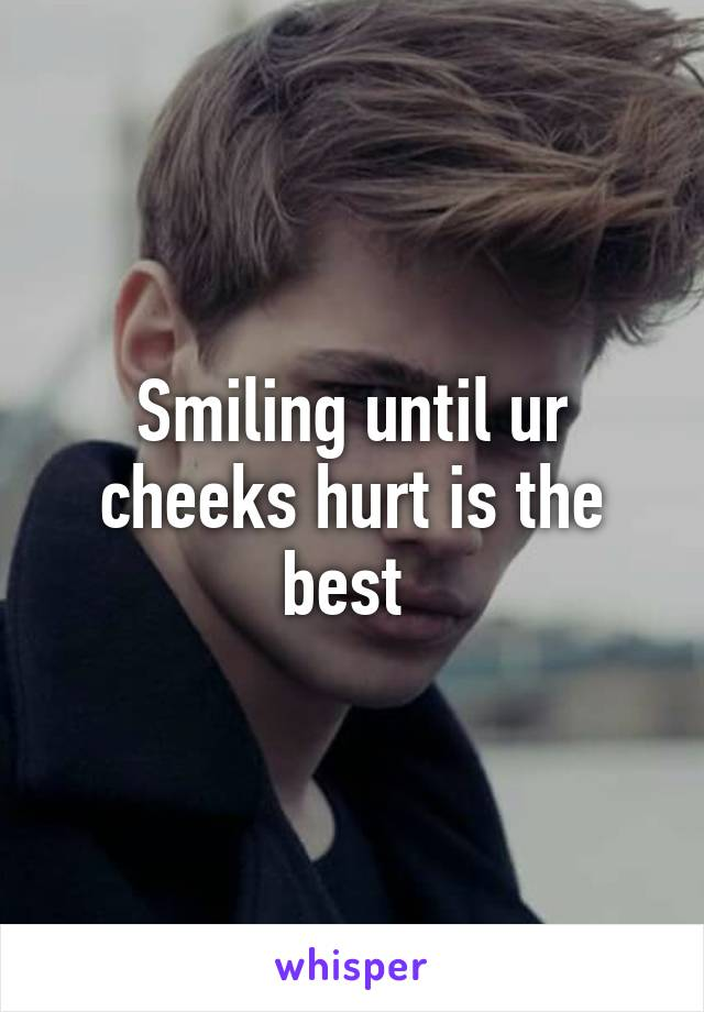 Smiling until ur cheeks hurt is the best