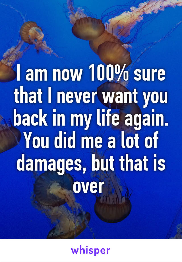 I am now 100% sure that I never want you back in my life again. You did me a lot of damages, but that is over