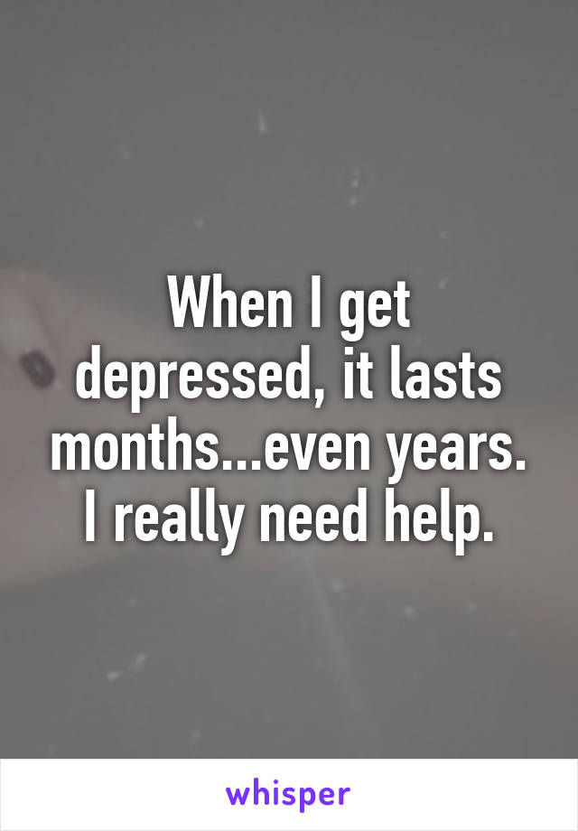 When I get depressed, it lasts months...even years. I really need help.