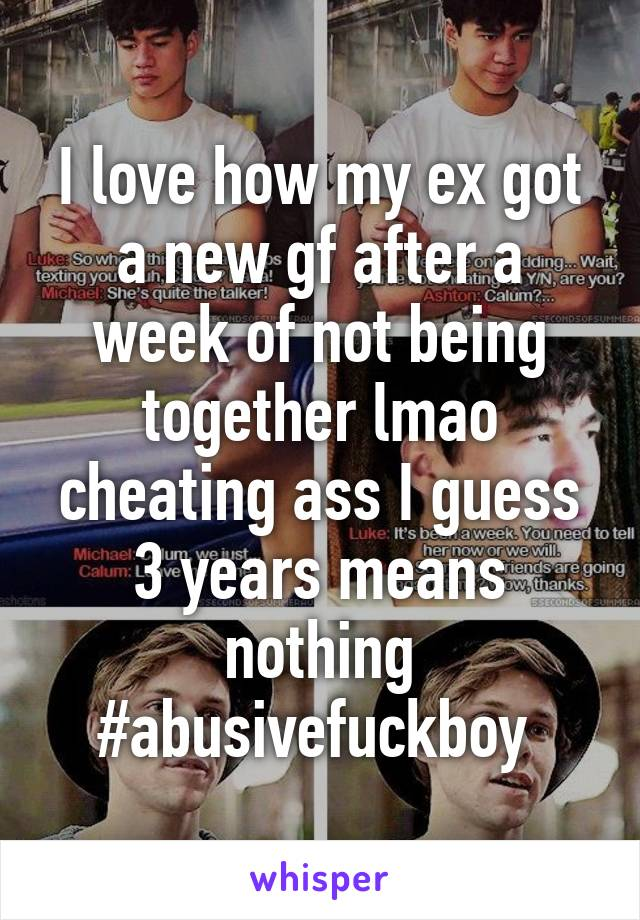 I love how my ex got a new gf after a week of not being together lmao cheating ass I guess 3 years means nothing #abusivefuckboy