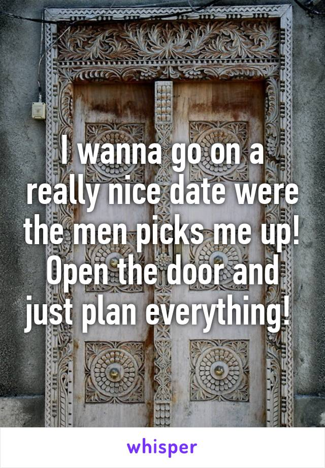 I wanna go on a really nice date were the men picks me up! Open the door and just plan everything!