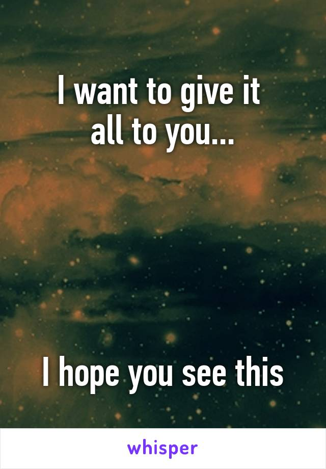 I want to give it  all to you...      I hope you see this