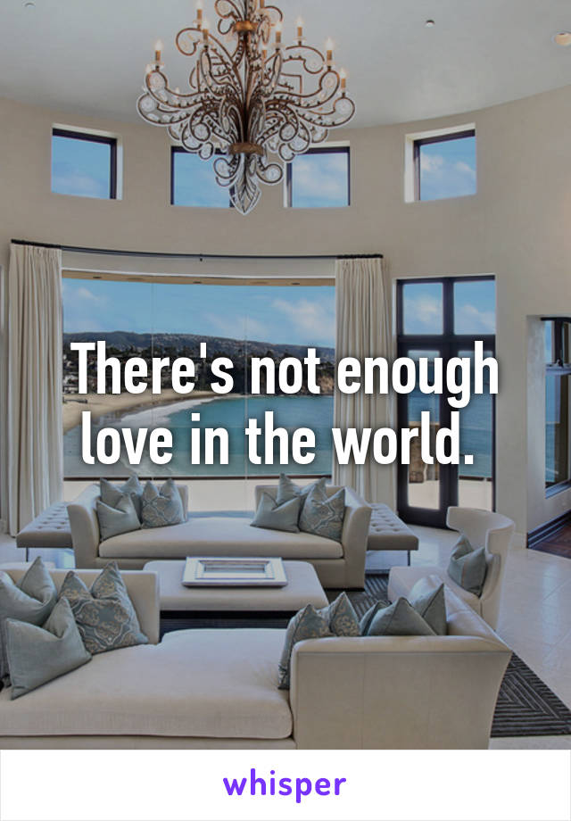 There's not enough love in the world.