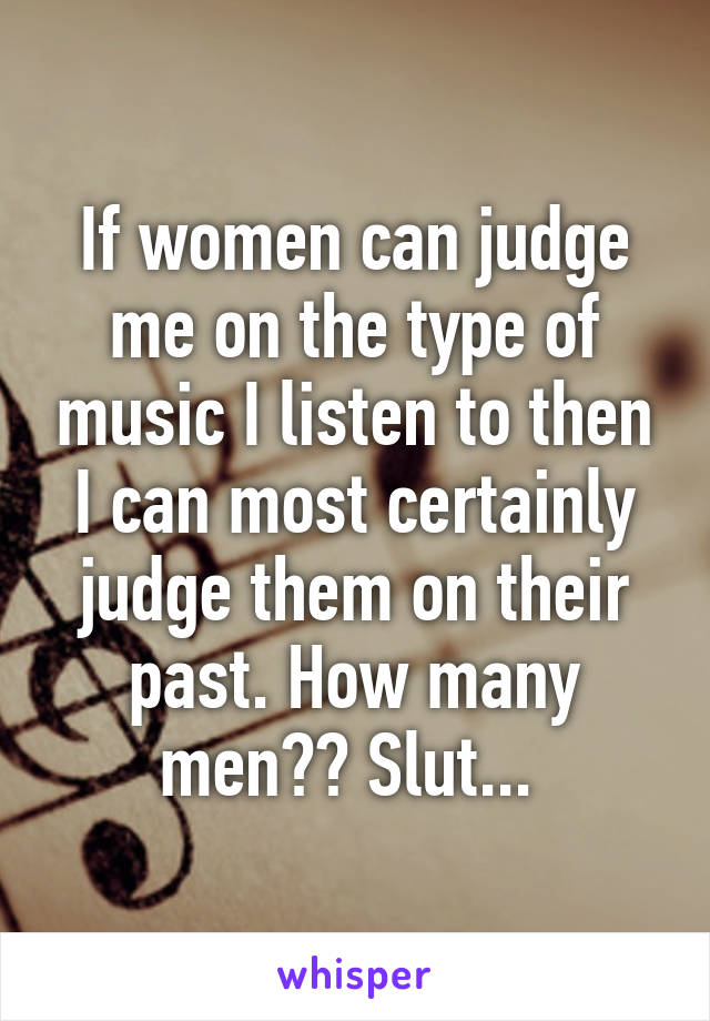 If women can judge me on the type of music I listen to then I can most certainly judge them on their past. How many men?? Slut...