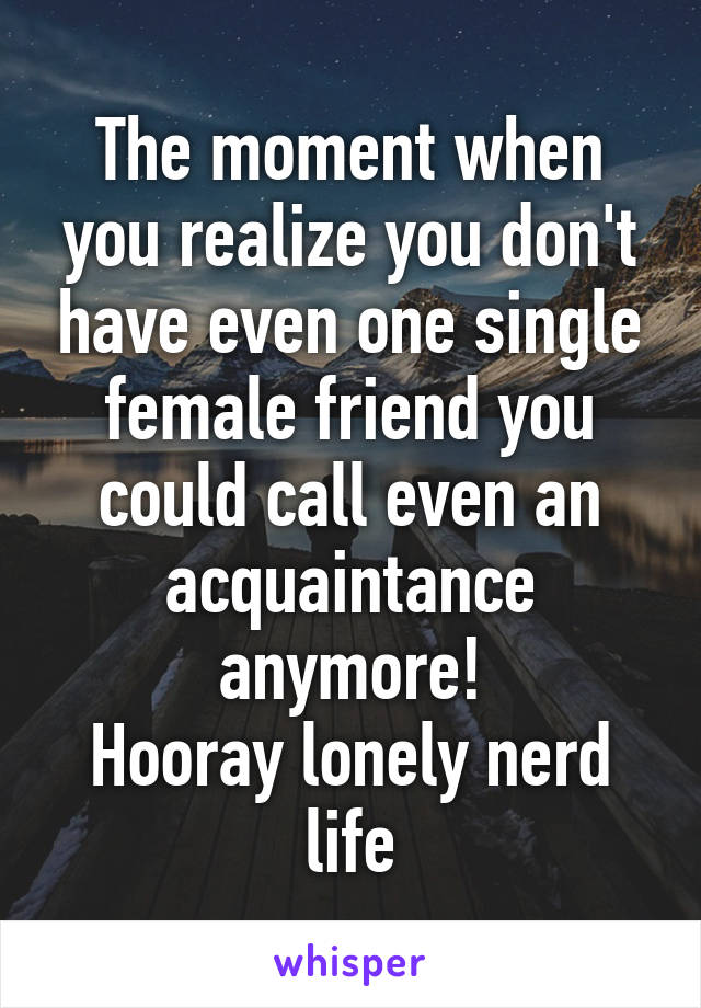 The moment when you realize you don't have even one single female friend you could call even an acquaintance anymore! Hooray lonely nerd life
