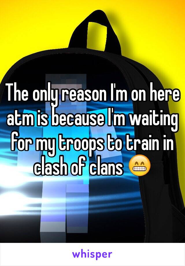 The only reason I'm on here atm is because I'm waiting for my troops to train in clash of clans 😁