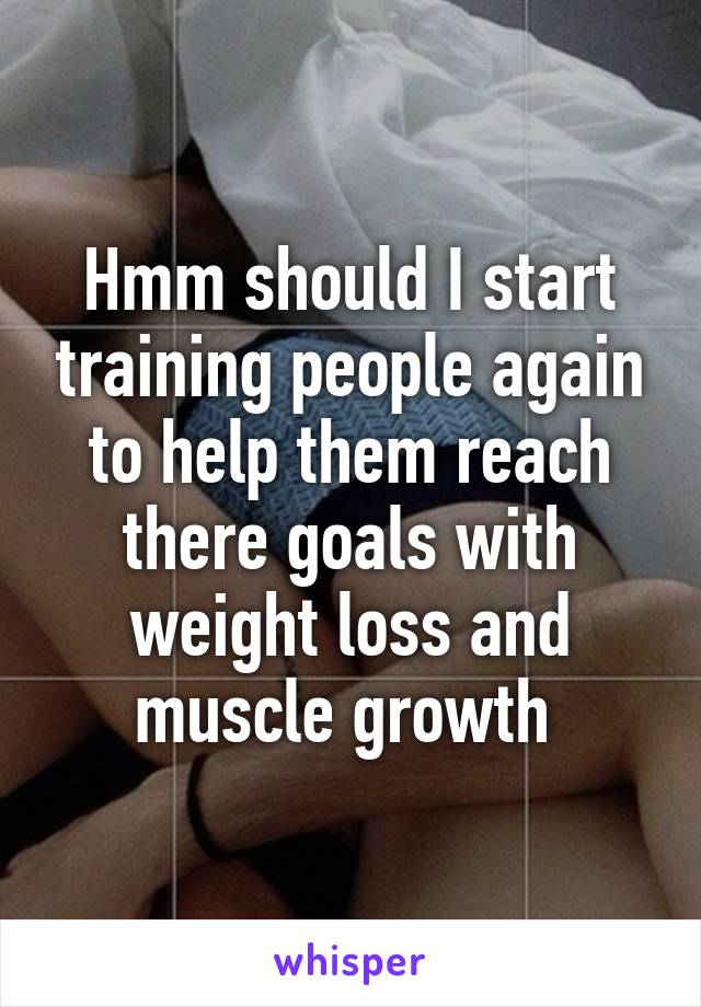 Hmm should I start training people again to help them reach there goals with weight loss and muscle growth
