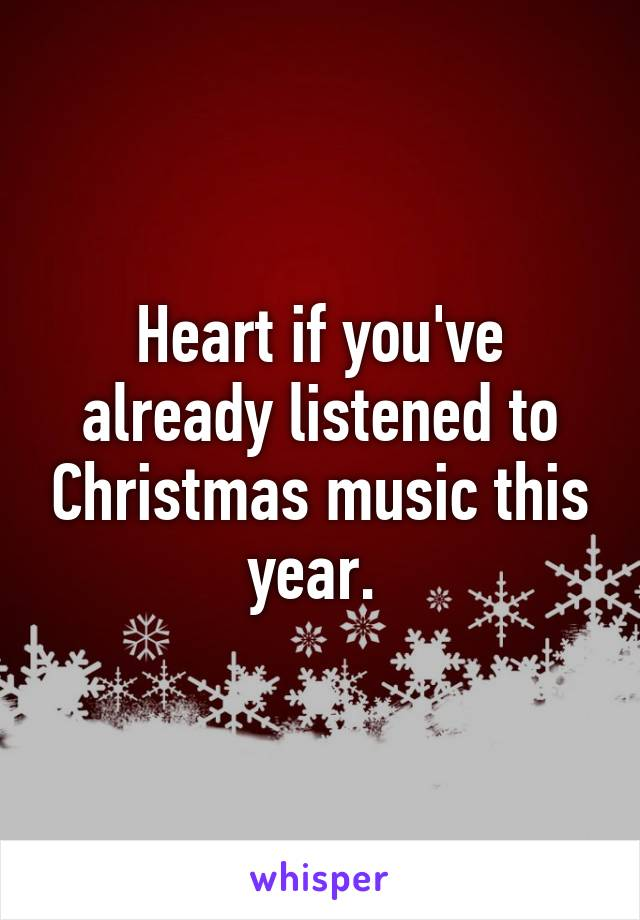 Heart if you've already listened to Christmas music this year.