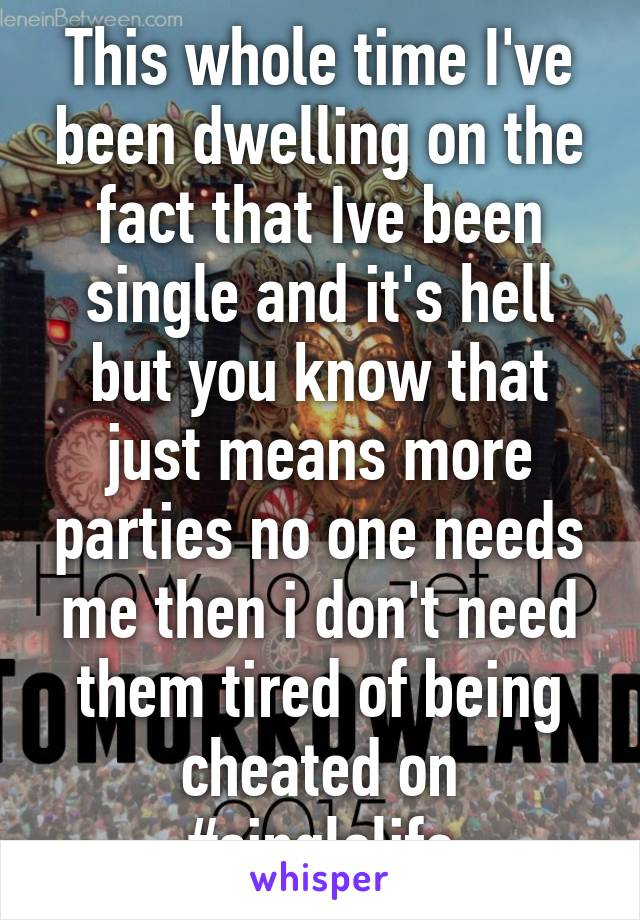 This whole time I've been dwelling on the fact that Ive been single and it's hell but you know that just means more parties no one needs me then i don't need them tired of being cheated on #singlelife