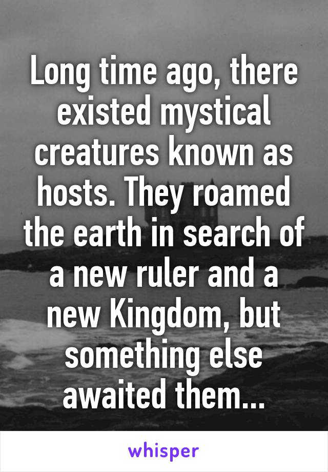 Long time ago, there existed mystical creatures known as hosts. They roamed the earth in search of a new ruler and a new Kingdom, but something else awaited them...
