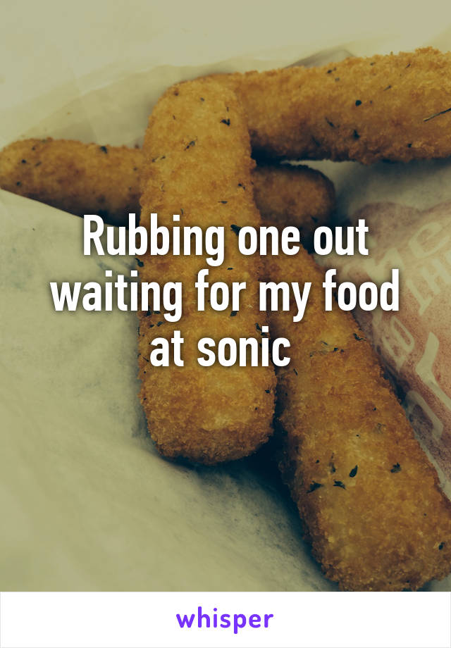 Rubbing one out waiting for my food at sonic