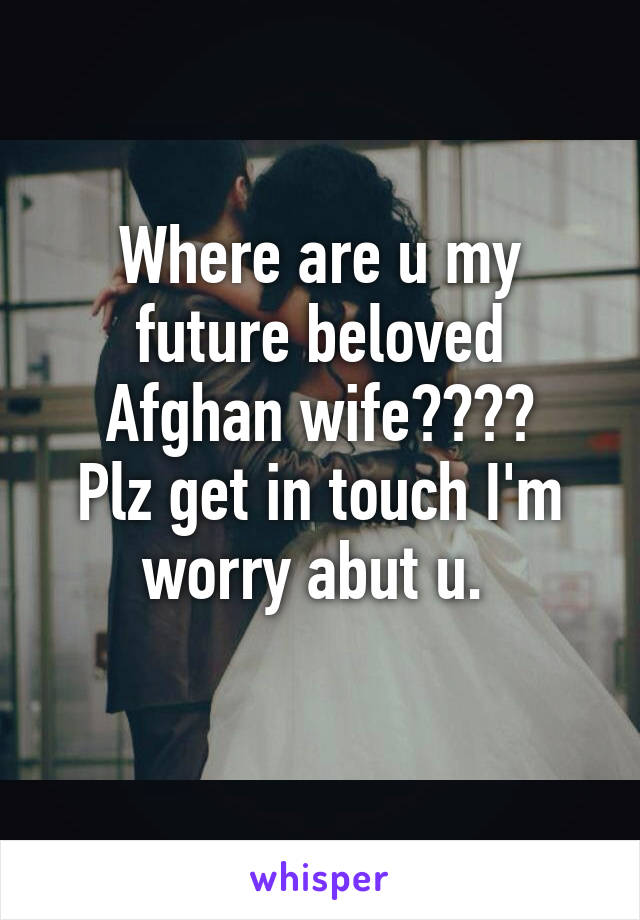 Where are u my future beloved Afghan wife???? Plz get in touch I'm worry abut u.
