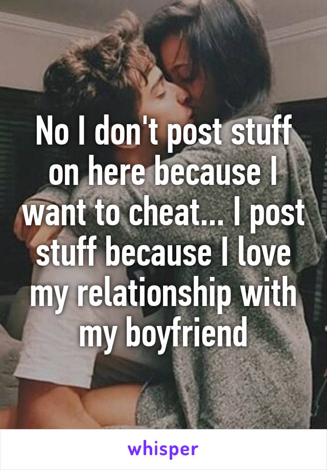 No I don't post stuff on here because I want to cheat... I post stuff because I love my relationship with my boyfriend