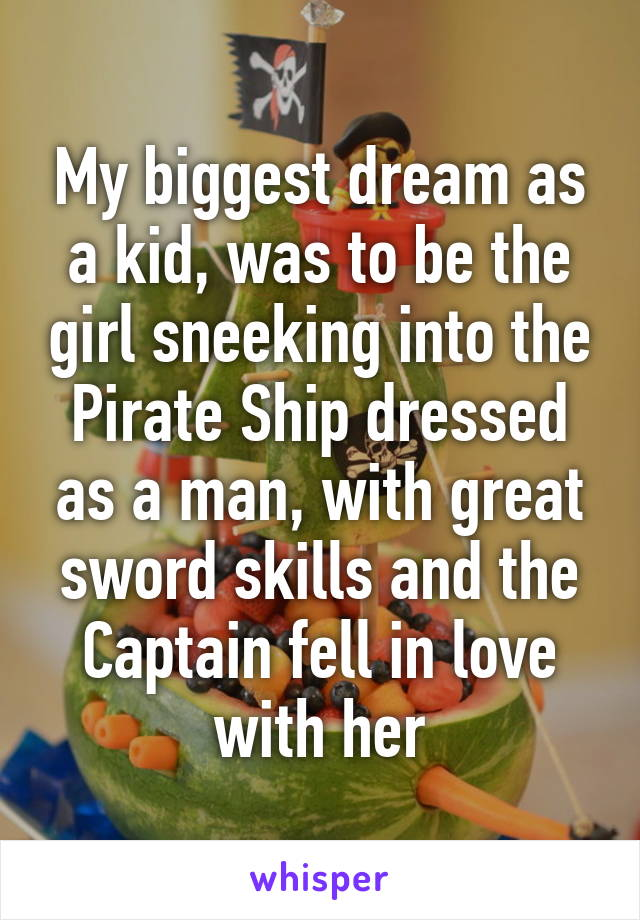 My biggest dream as a kid, was to be the girl sneeking into the Pirate Ship dressed as a man, with great sword skills and the Captain fell in love with her