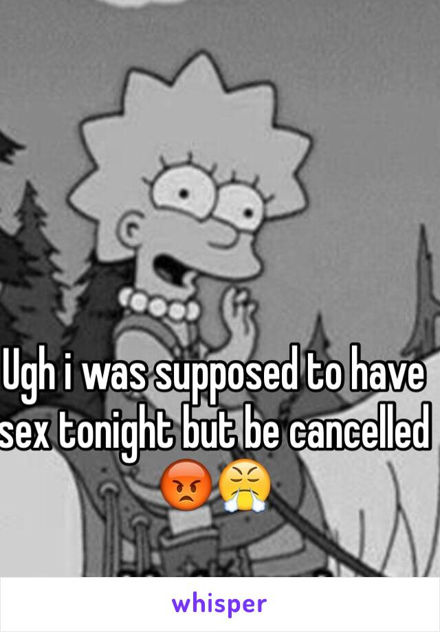 Ugh i was supposed to have sex tonight but be cancelled 😡😤