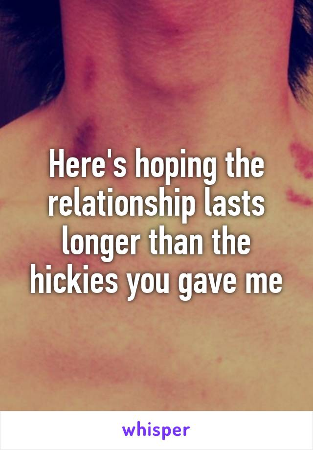 Here's hoping the relationship lasts longer than the hickies you gave me