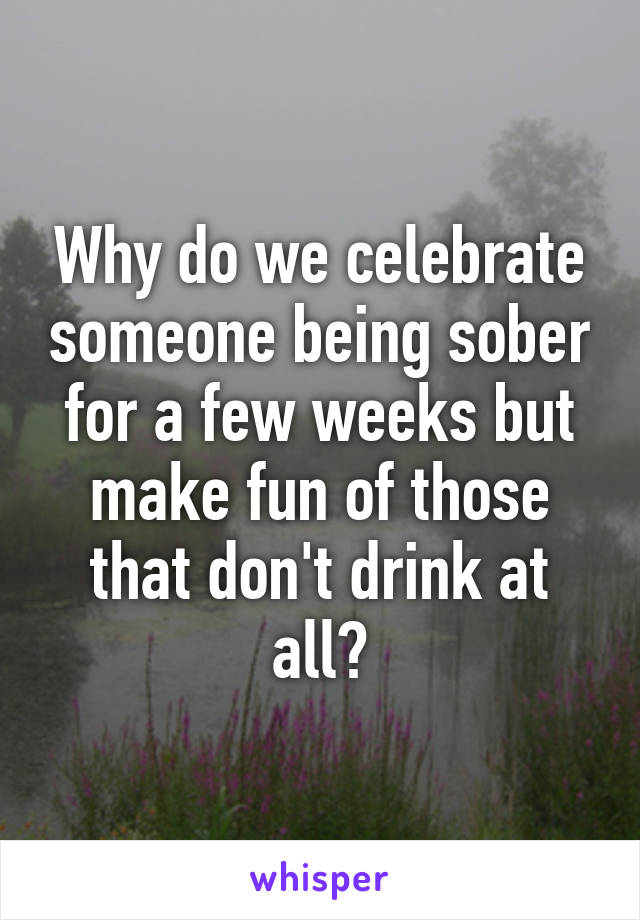 Why do we celebrate someone being sober for a few weeks but make fun of those that don't drink at all?