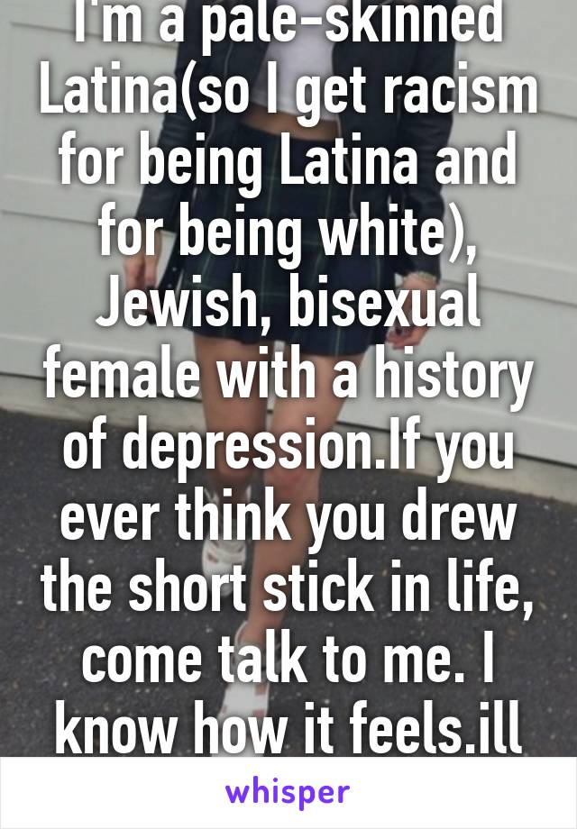 I'm a pale-skinned Latina(so I get racism for being Latina and for being white), Jewish, bisexual female with a history of depression.If you ever think you drew the short stick in life, come talk to me. I know how it feels.ill help