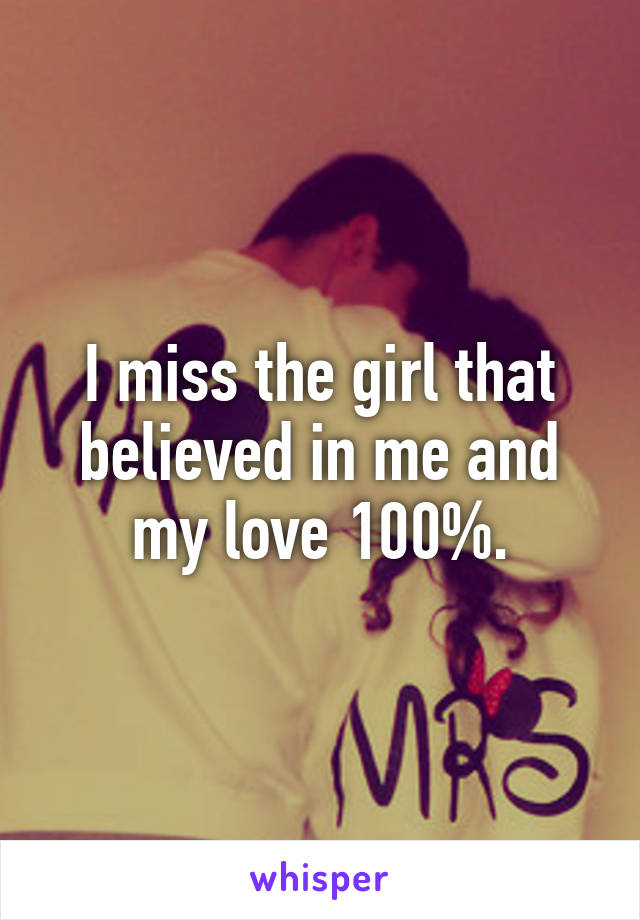 I miss the girl that believed in me and my love 100%.