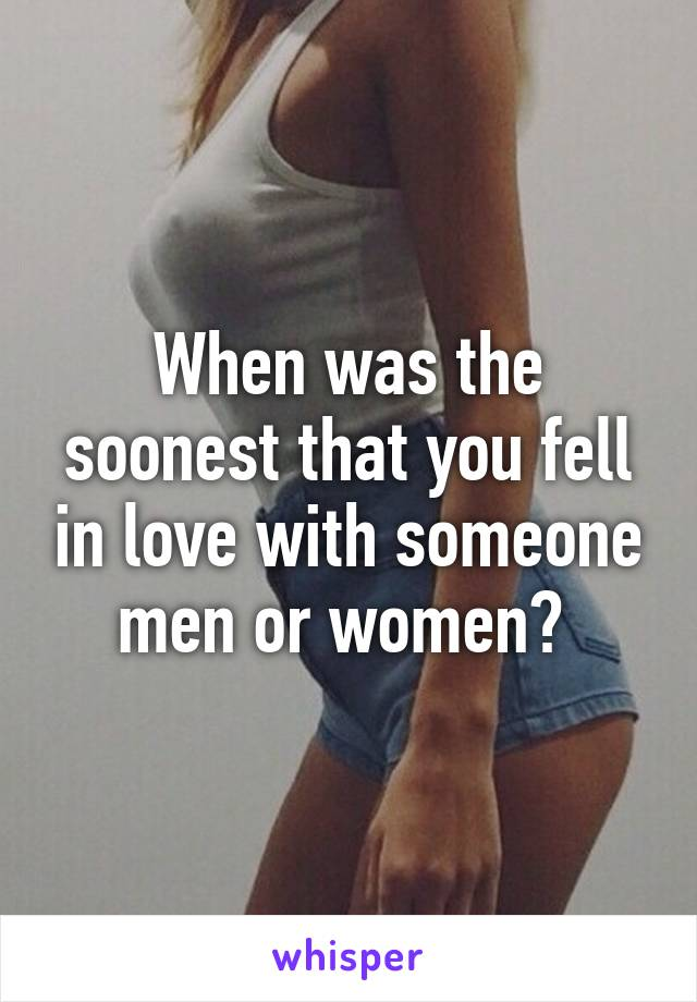 When was the soonest that you fell in love with someone men or women?