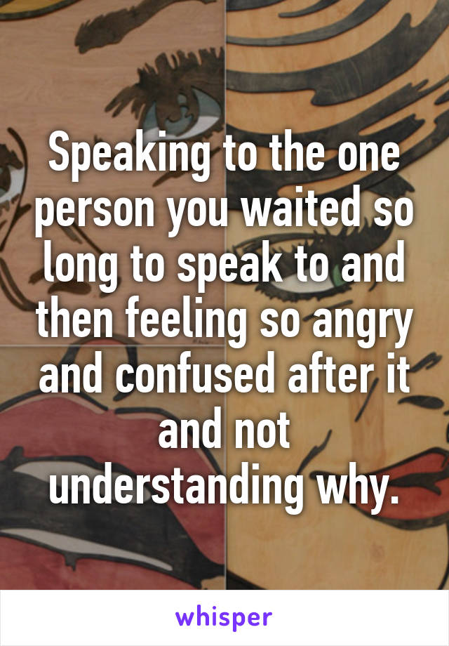 Speaking to the one person you waited so long to speak to and then feeling so angry and confused after it and not understanding why.