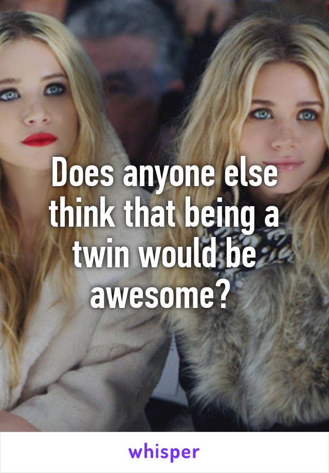 Does anyone else think that being a twin would be awesome?