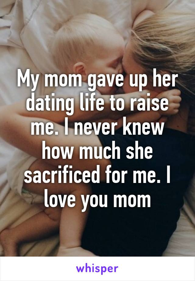 My mom gave up her dating life to raise me. I never knew how much she sacrificed for me. I love you mom