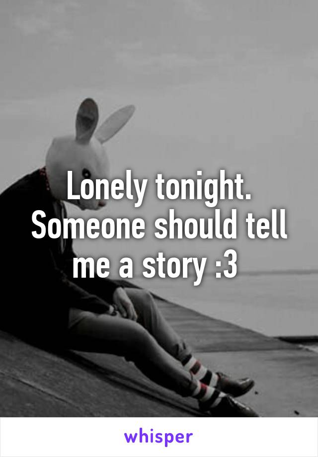 Lonely tonight. Someone should tell me a story :3