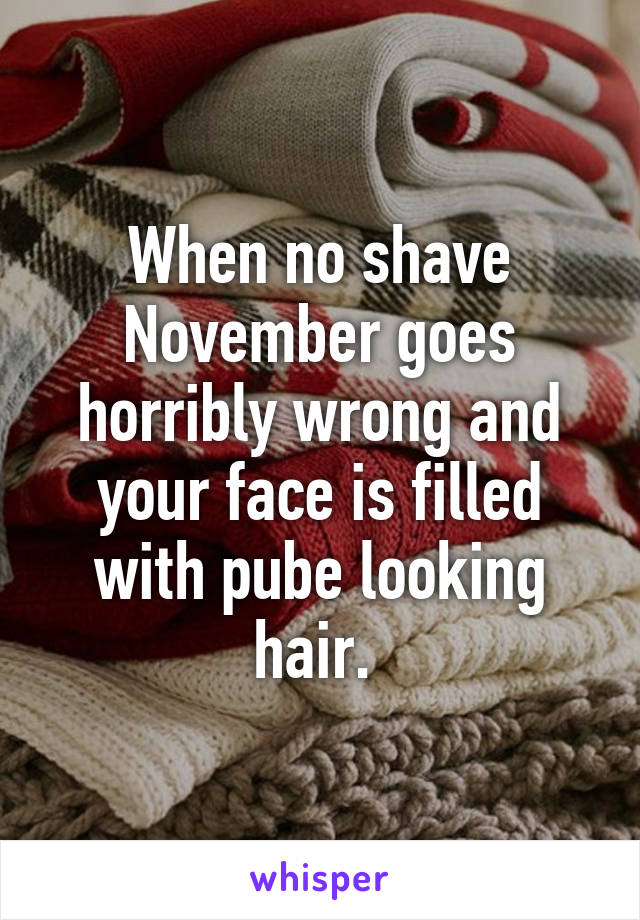 When no shave November goes horribly wrong and your face is filled with pube looking hair.