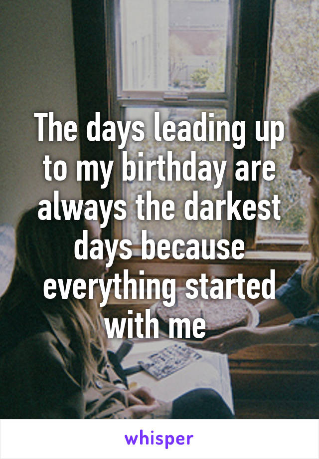 The days leading up to my birthday are always the darkest days because everything started with me