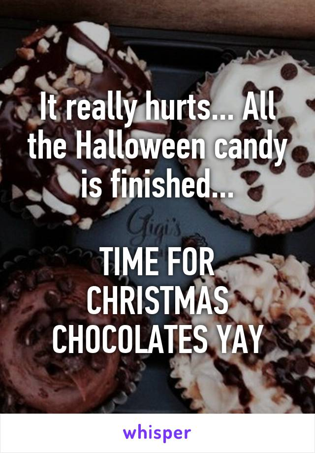 It really hurts... All the Halloween candy is finished...  TIME FOR CHRISTMAS CHOCOLATES YAY