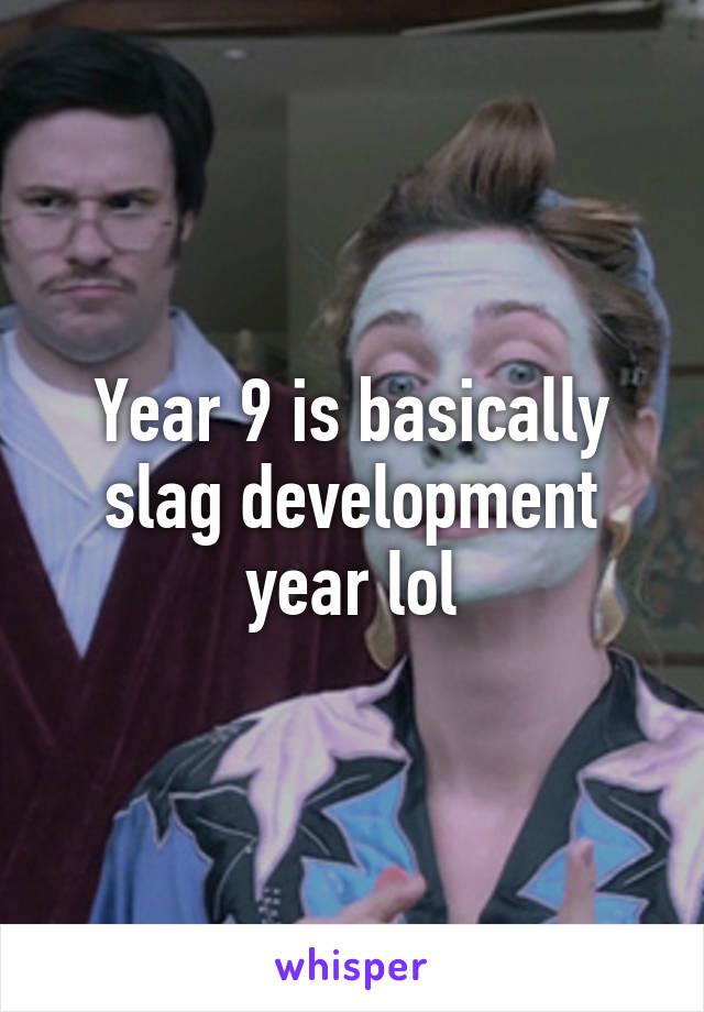 Year 9 is basically slag development year lol