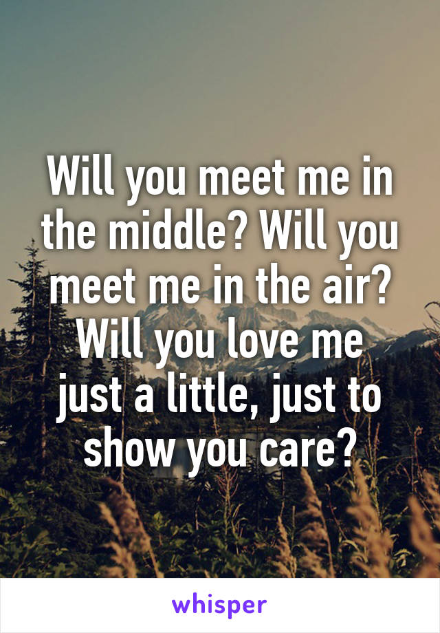 Will you meet me in the middle? Will you meet me in the air? Will you love me just a little, just to show you care?