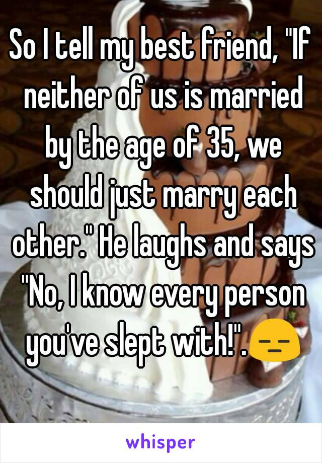 """So I tell my best friend, """"If neither of us is married by the age of 35, we should just marry each other."""" He laughs and says """"No, I know every person you've slept with!"""".😑"""