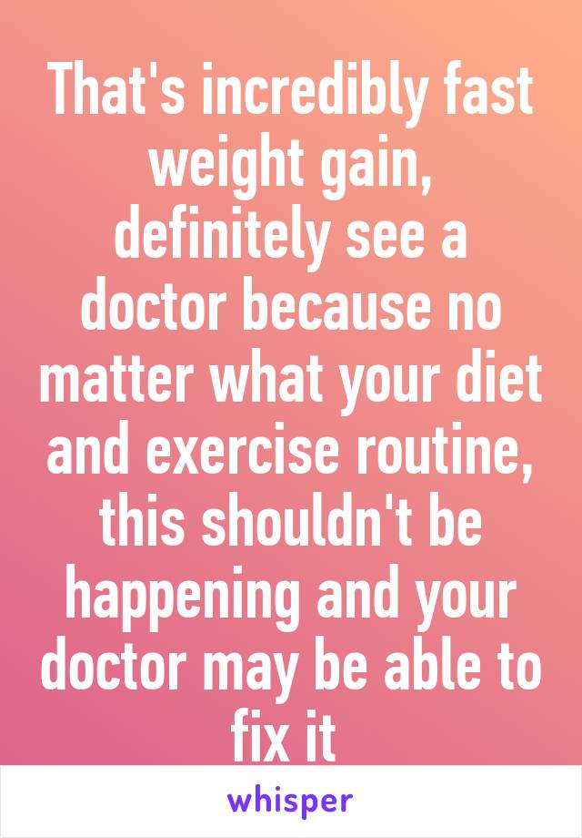 That's incredibly fast weight gain, definitely see a doctor because no matter what your diet and exercise routine, this shouldn't be happening and your doctor may be able to fix it