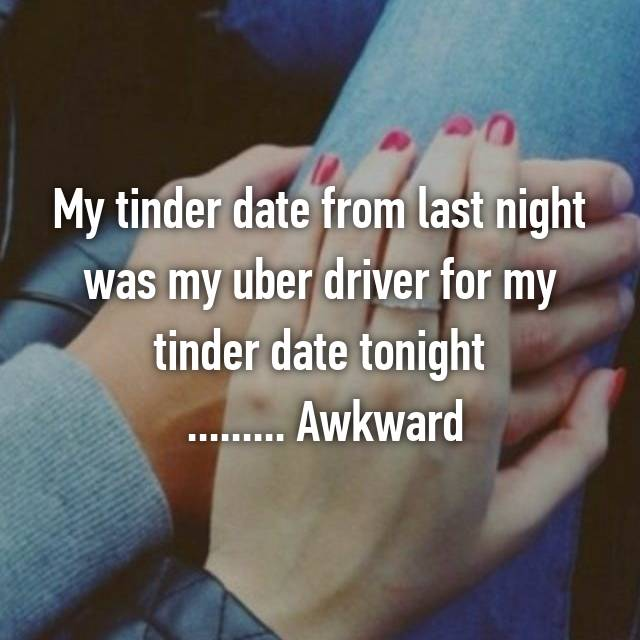 My tinder date from last night was my uber driver for my tinder date tonight  ......... Awkward