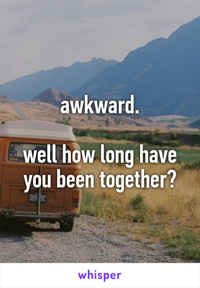 awkward.  well how long have you been together?
