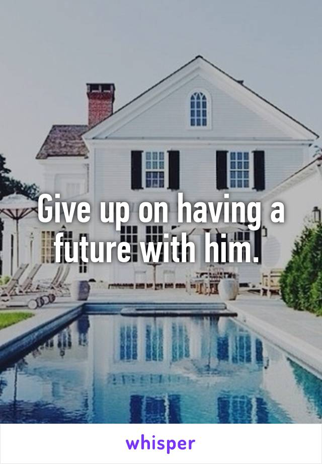 Give up on having a future with him.