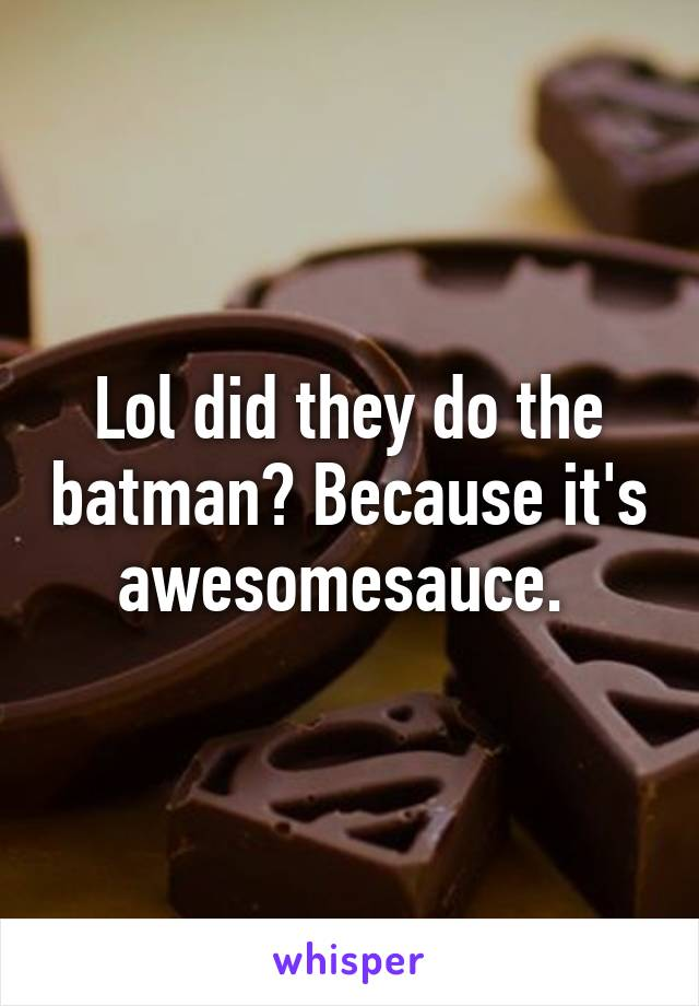 Lol did they do the batman? Because it's awesomesauce.