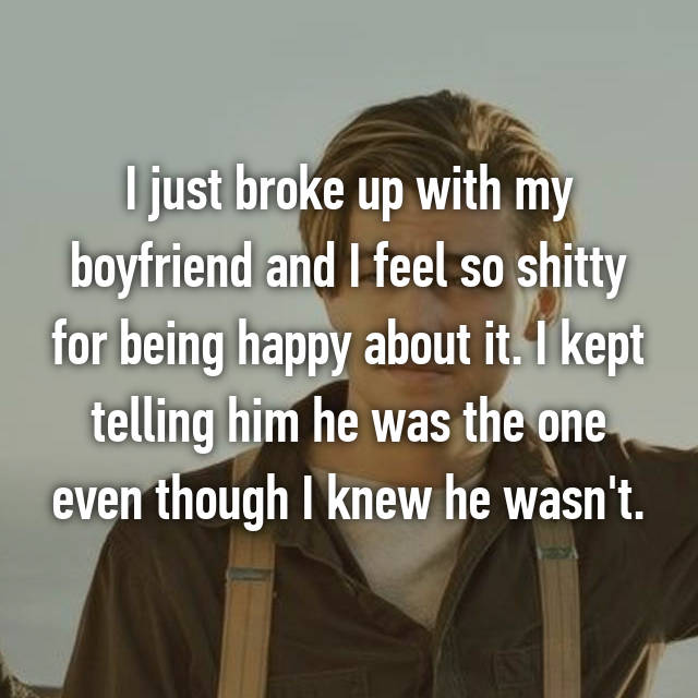 I just broke up with my boyfriend and I feel so shitty for being happy about it. I kept telling him he was the one even though I knew he wasn't.
