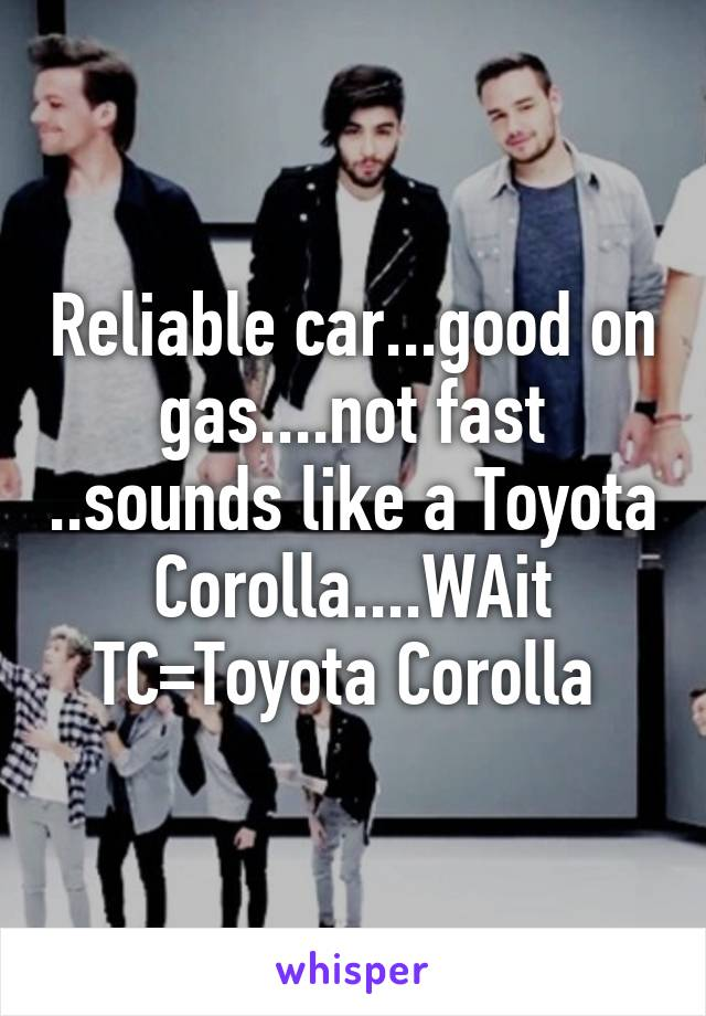 Reliable car...good on gas....not fast ..sounds like a Toyota Corolla....WAit TC=Toyota Corolla