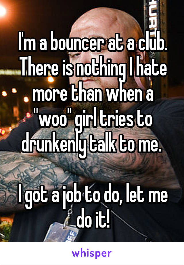 """I'm a bouncer at a club. There is nothing I hate more than when a """"woo"""" girl tries to drunkenly talk to me.   I got a job to do, let me do it!"""