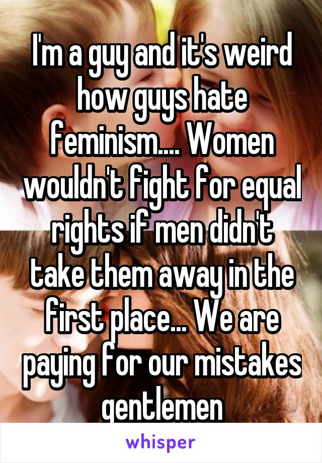 I'm a guy and it's weird how guys hate feminism.... Women wouldn't fight for equal rights if men didn't take them away in the first place... We are paying for our mistakes gentlemen