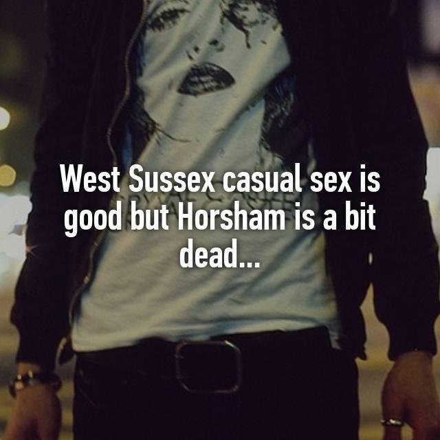 West Sussex casual sex is good but Horsham is a bit dead.