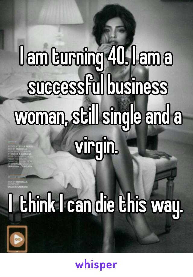 I am turning 40. I am a successful business woman, still single and a virgin.   I  think I can die this way.